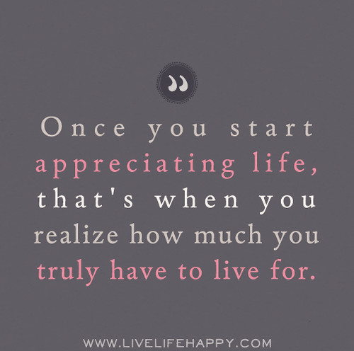 Appreciate Life Quotes: Once You Start Appreciating Life, That's When You Realize
