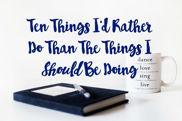 Ten-Things-Id-Rather-Do-Than-The-Things-I-Should-Be-Doing