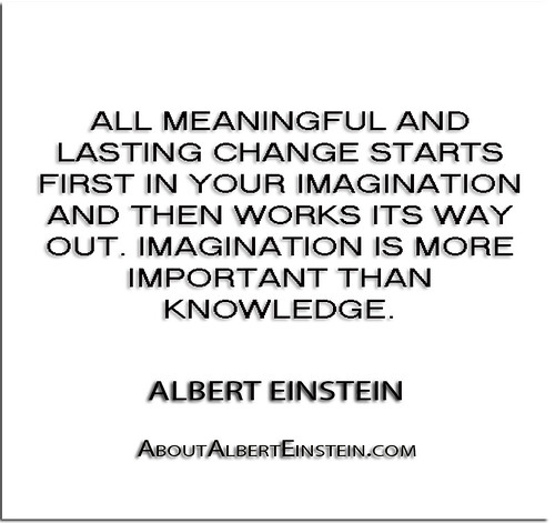 Einstein Quotes Imagination Is More Important Than Knowledge: ''All Meaningful And Lasting Change Starts First In Your I