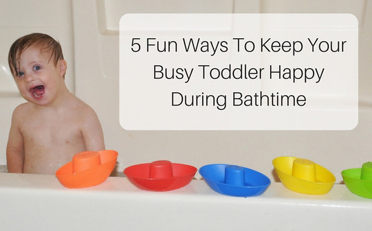5 Fun Ways To Keep Your Busy Toddler Happy During Bathtime